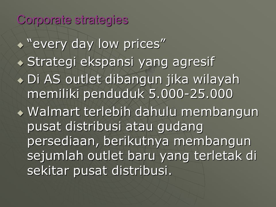 Corporate strategies every day low prices Strategi ekspansi yang agresif. Di AS outlet dibangun jika wilayah memiliki penduduk 5.000-25.000.