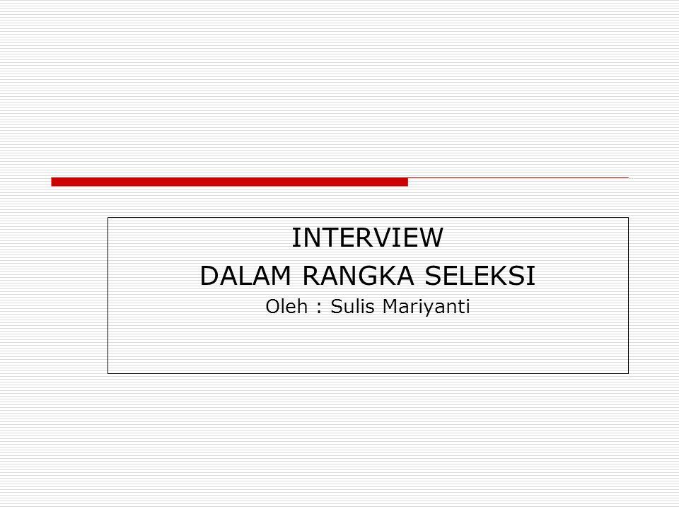 INTERVIEW DALAM RANGKA SELEKSI Oleh : Sulis Mariyanti