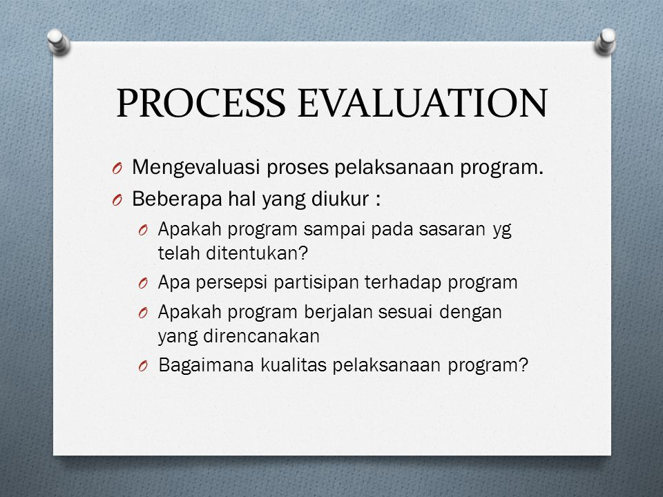 PROCESS EVALUATION Mengevaluasi proses pelaksanaan program.