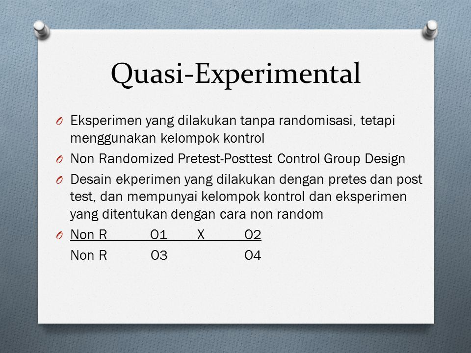 Quasi-Experimental Eksperimen yang dilakukan tanpa randomisasi, tetapi menggunakan kelompok kontrol.