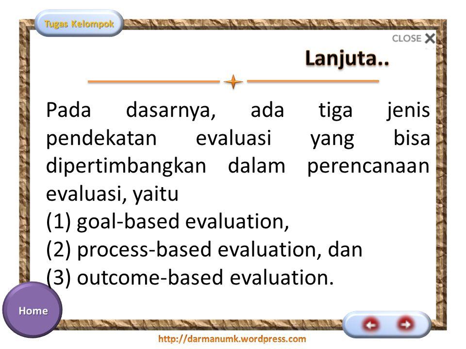 Lanjuta.. Pada dasarnya, ada tiga jenis pendekatan evaluasi yang bisa dipertimbangkan dalam perencanaan evaluasi, yaitu.