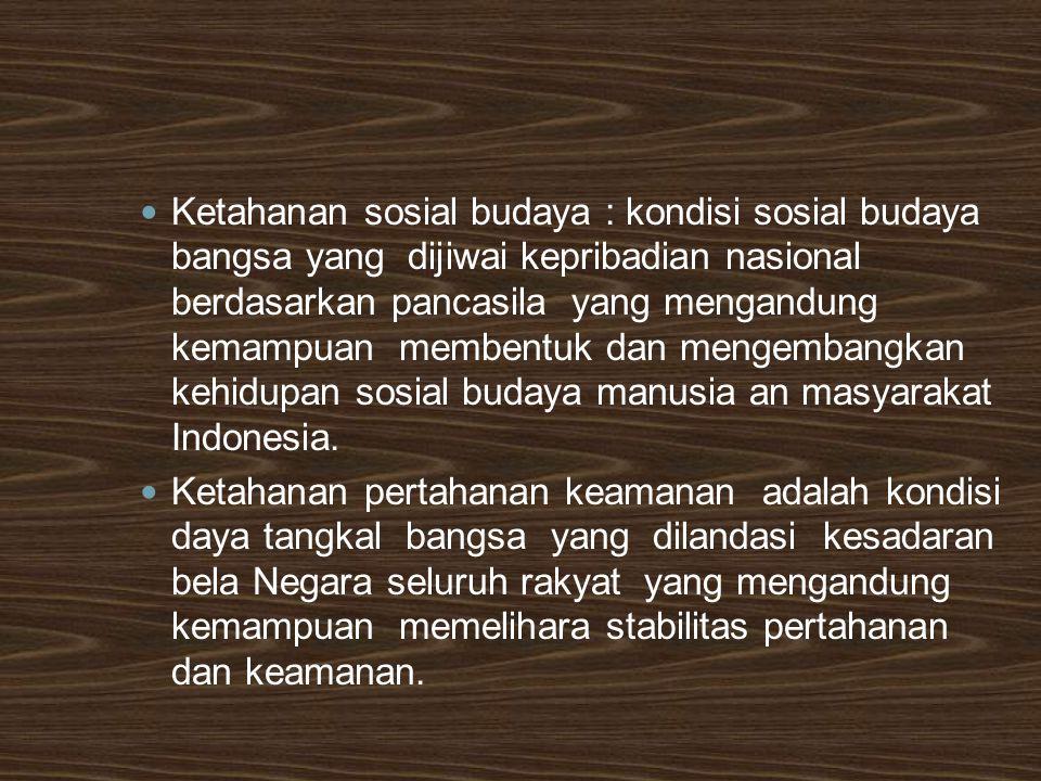 Ketahanan sosial budaya : kondisi sosial budaya bangsa yang dijiwai kepribadian nasional berdasarkan pancasila yang mengandung kemampuan membentuk dan mengembangkan kehidupan sosial budaya manusia an masyarakat Indonesia.