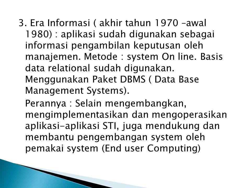 3. Era Informasi ( akhir tahun 1970 –awal 1980) : aplikasi sudah digunakan sebagai informasi pengambilan keputusan oleh manajemen. Metode : system On line. Basis data relational sudah digunakan. Menggunakan Paket DBMS ( Data Base Management Systems).