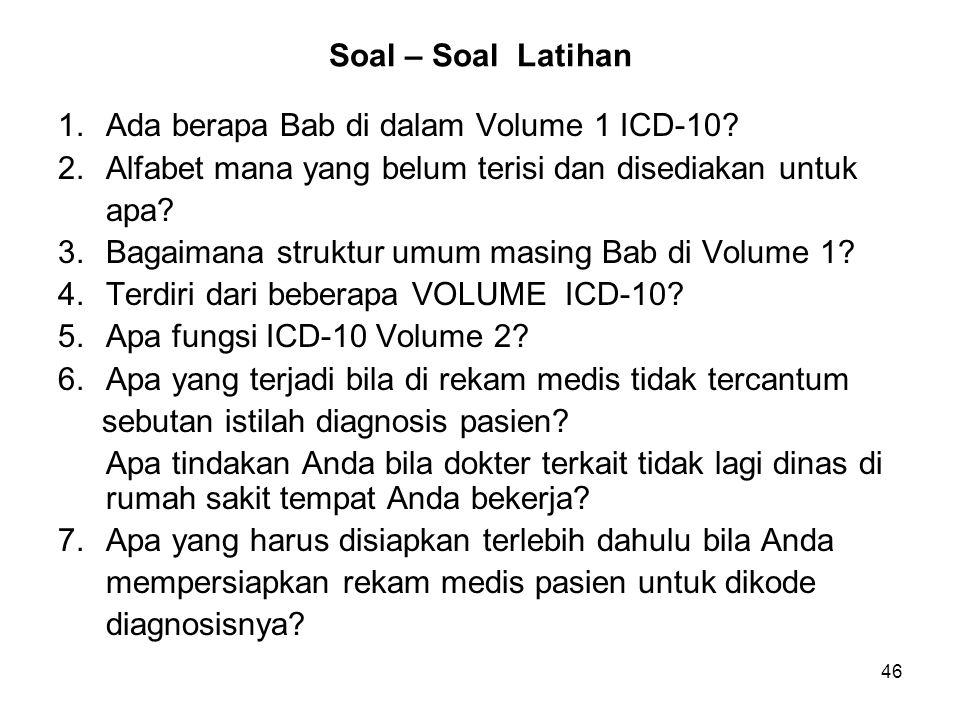 Soal – Soal Latihan 1. Ada berapa Bab di dalam Volume 1 ICD-10 2. Alfabet mana yang belum terisi dan disediakan untuk.