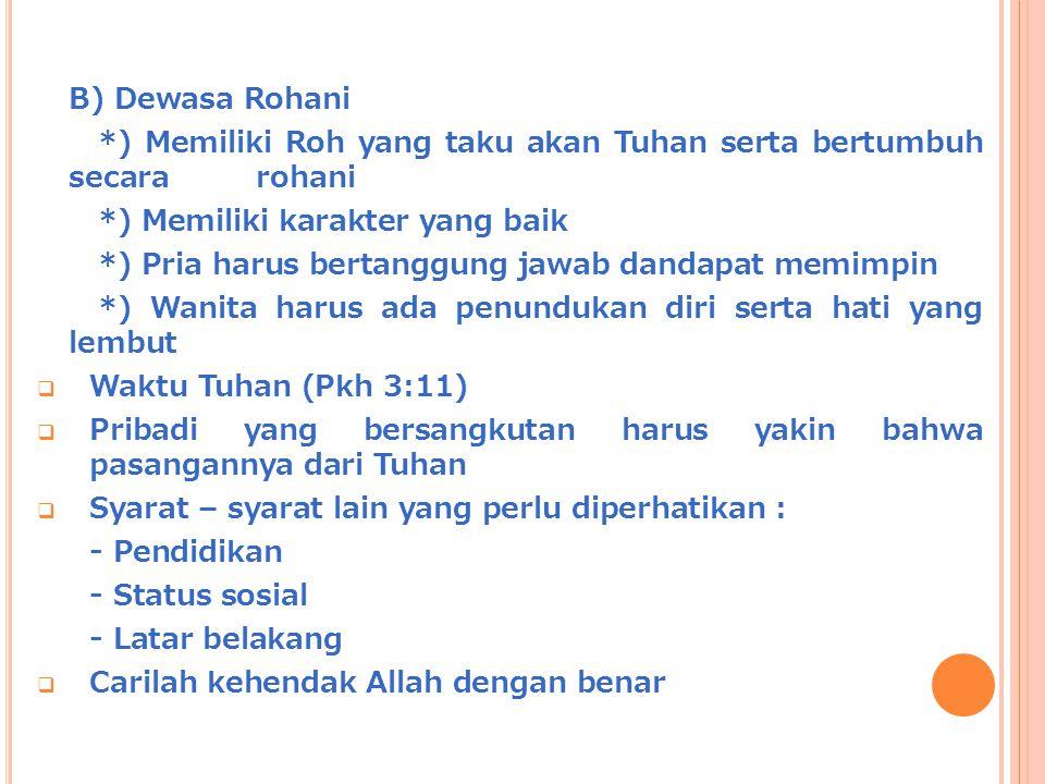 B) Dewasa Rohani *) Memiliki Roh yang taku akan Tuhan serta bertumbuh secara rohani. *) Memiliki karakter yang baik.