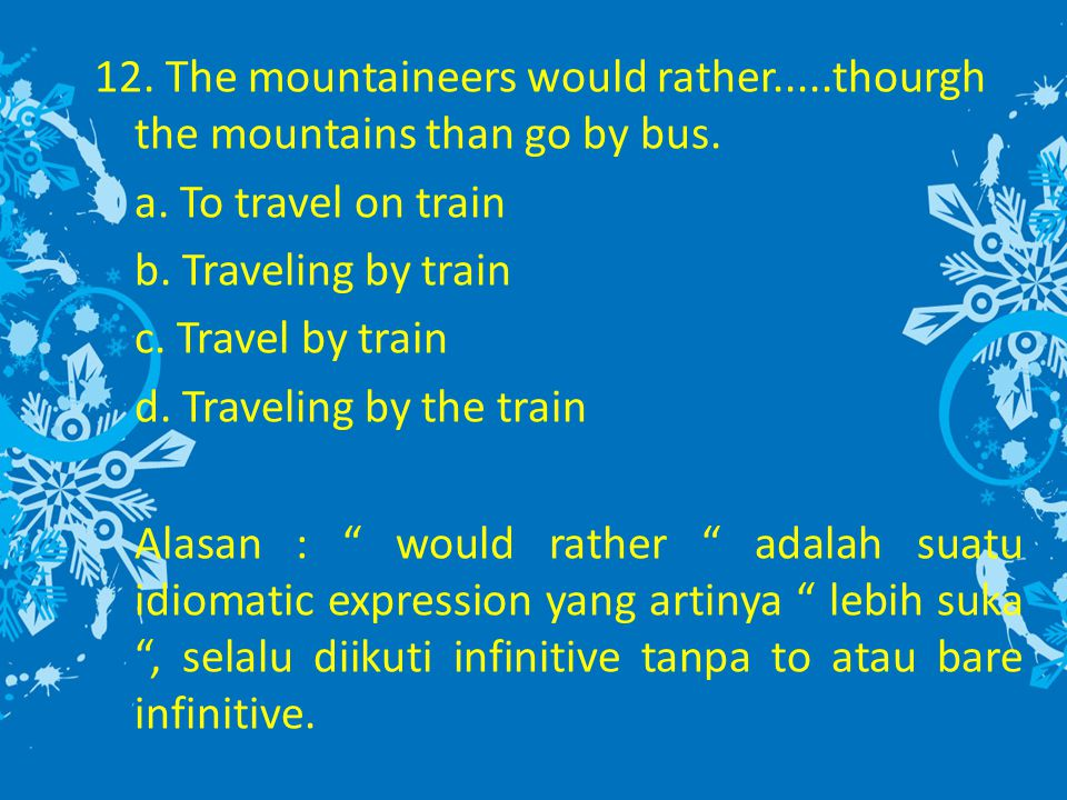12. The mountaineers would rather.....thourgh the mountains than go by bus.