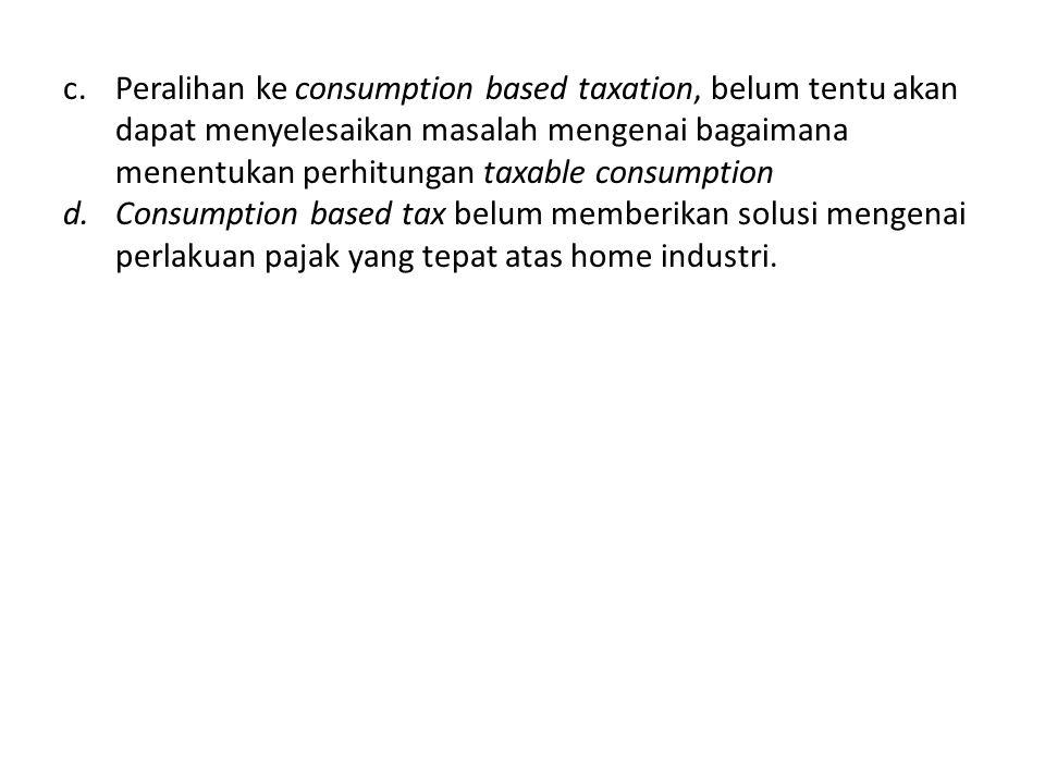 Peralihan ke consumption based taxation, belum tentu akan dapat menyelesaikan masalah mengenai bagaimana menentukan perhitungan taxable consumption