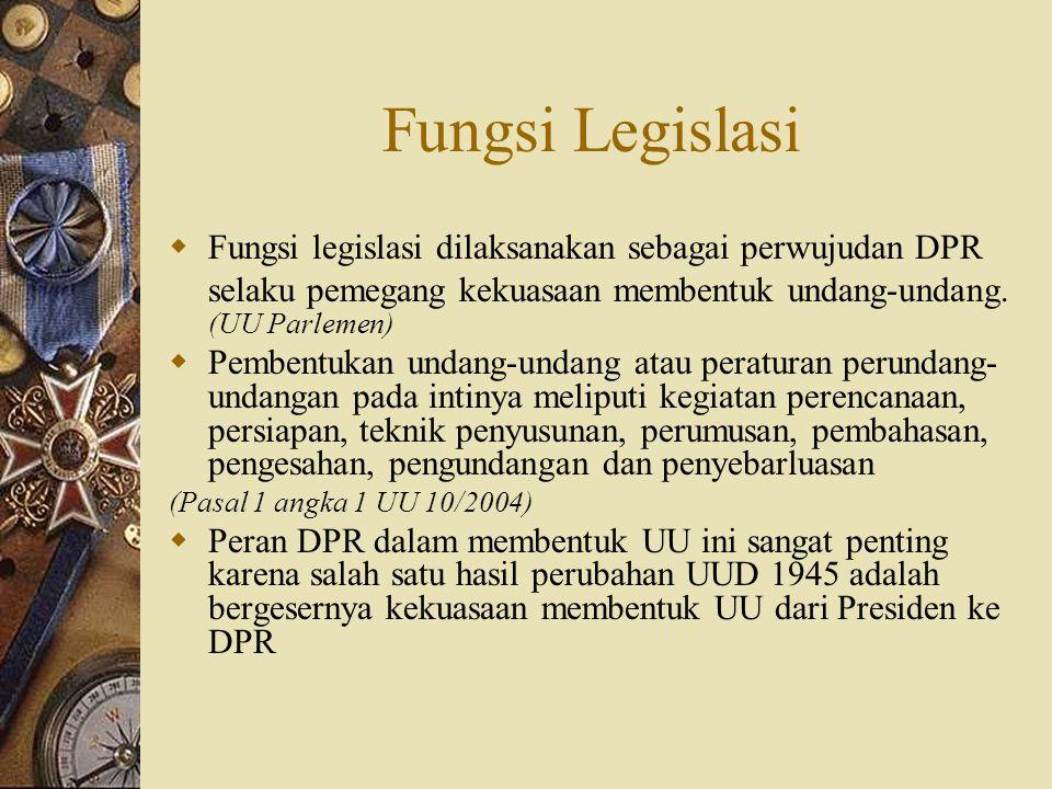 Fungsi Legislasi Fungsi legislasi dilaksanakan sebagai perwujudan DPR selaku pemegang kekuasaan membentuk undang-undang. (UU Parlemen)