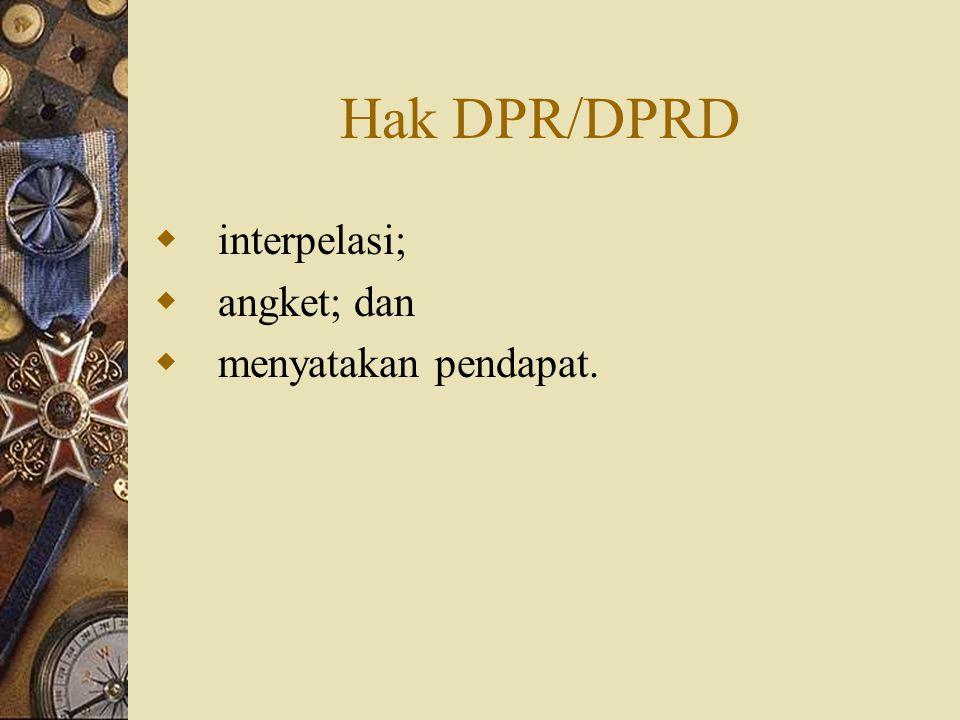 Hak DPR/DPRD interpelasi; angket; dan menyatakan pendapat.
