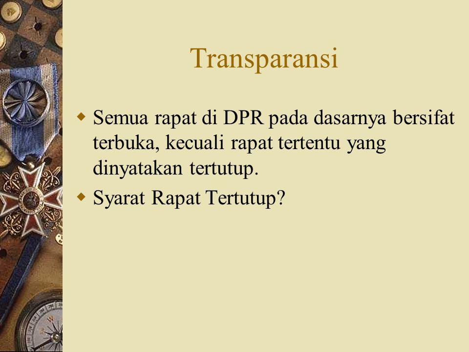Transparansi Semua rapat di DPR pada dasarnya bersifat terbuka, kecuali rapat tertentu yang dinyatakan tertutup.