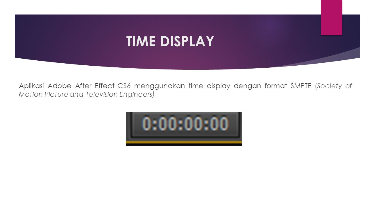 TIME DISPLAY Aplikasi Adobe After Effect CS6 menggunakan time display dengan format SMPTE (Society of Motion Picture and Television Engineers)