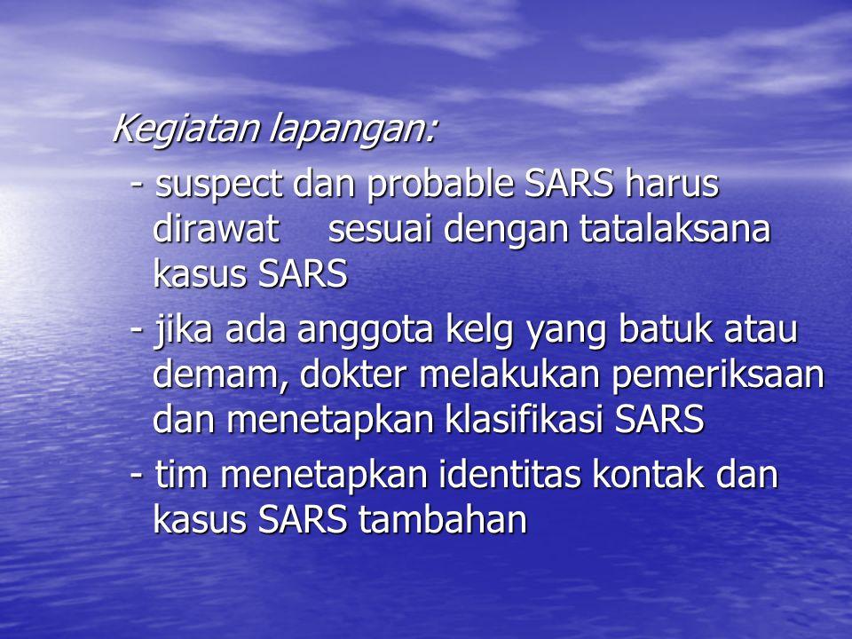 Kegiatan lapangan: - suspect dan probable SARS harus dirawat sesuai dengan tatalaksana kasus SARS.