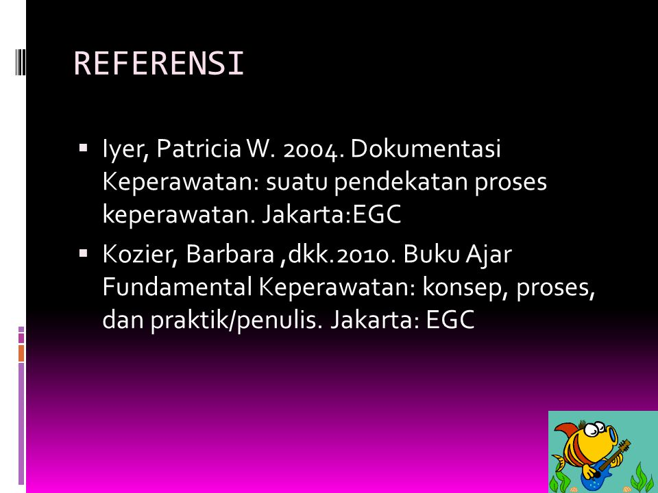 REFERENSI Iyer, Patricia W. 2004. Dokumentasi Keperawatan: suatu pendekatan proses keperawatan. Jakarta:EGC.