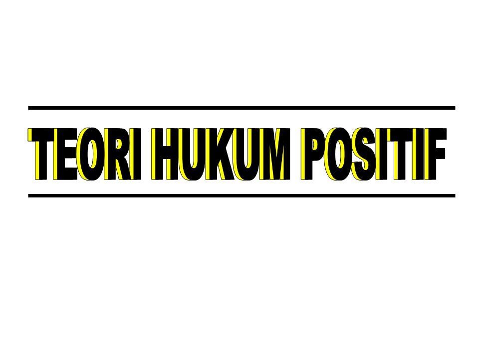 TEORI HUKUM POSITIF TEORI HUKUM POSITIF