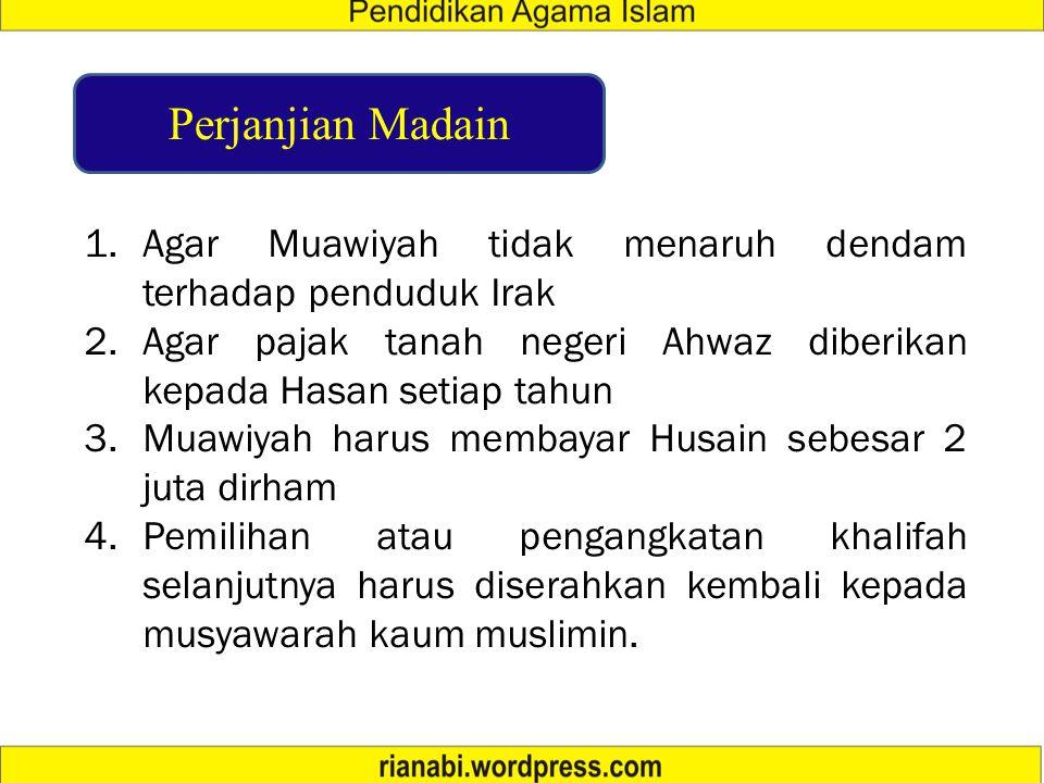 Perjanjian Madain Agar Muawiyah tidak menaruh dendam terhadap penduduk Irak. Agar pajak tanah negeri Ahwaz diberikan kepada Hasan setiap tahun.
