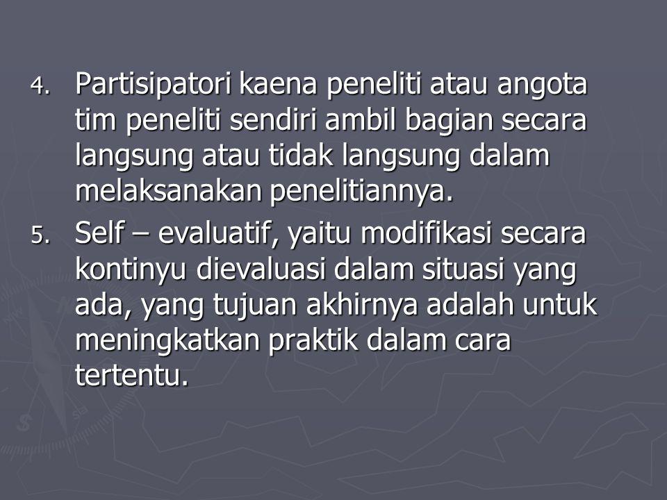 Partisipatori kaena peneliti atau angota tim peneliti sendiri ambil bagian secara langsung atau tidak langsung dalam melaksanakan penelitiannya.