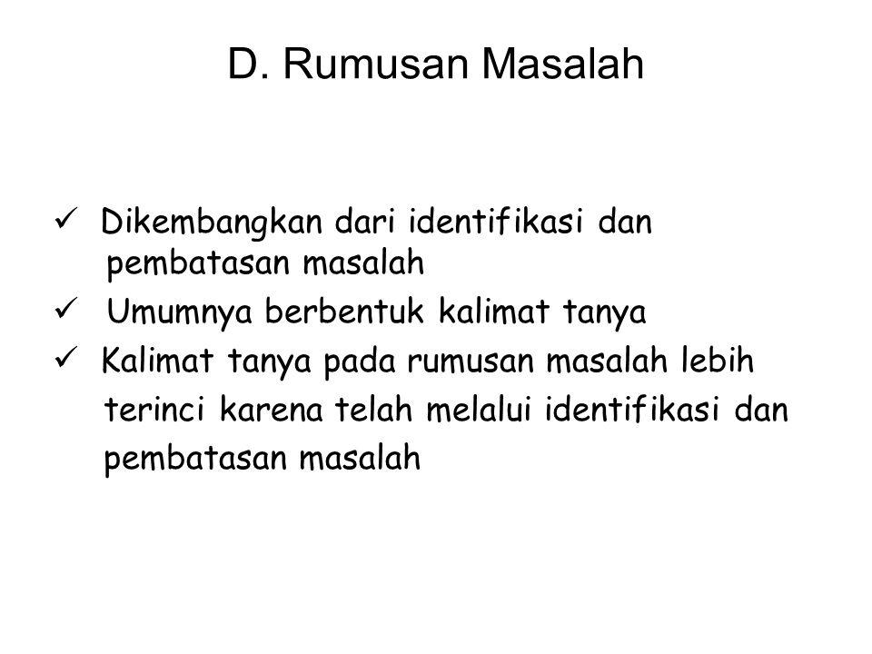 D. Rumusan Masalah Dikembangkan dari identifikasi dan pembatasan masalah. Umumnya berbentuk kalimat tanya.