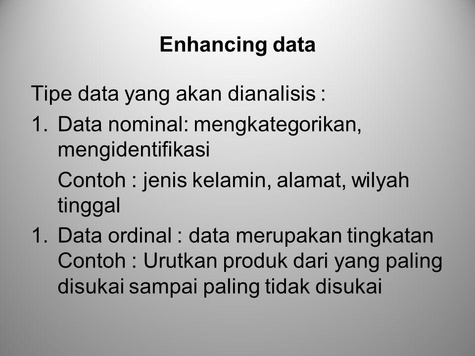 Enhancing data Tipe data yang akan dianalisis : Data nominal: mengkategorikan, mengidentifikasi. Contoh : jenis kelamin, alamat, wilyah tinggal.
