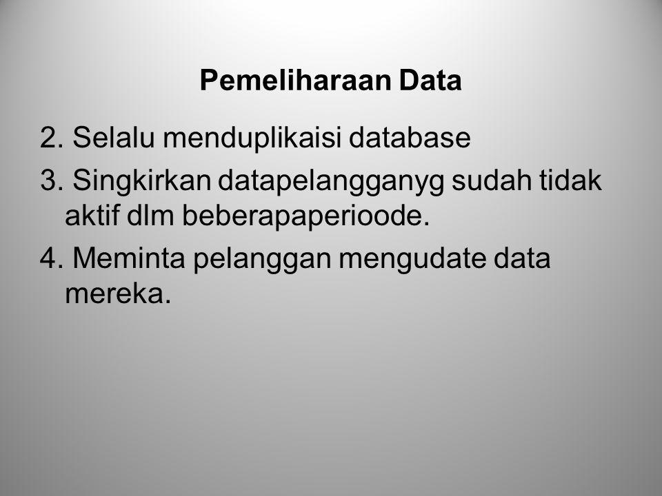 Pemeliharaan Data 2. Selalu menduplikaisi database. 3. Singkirkan datapelangganyg sudah tidak aktif dlm beberapaperioode.