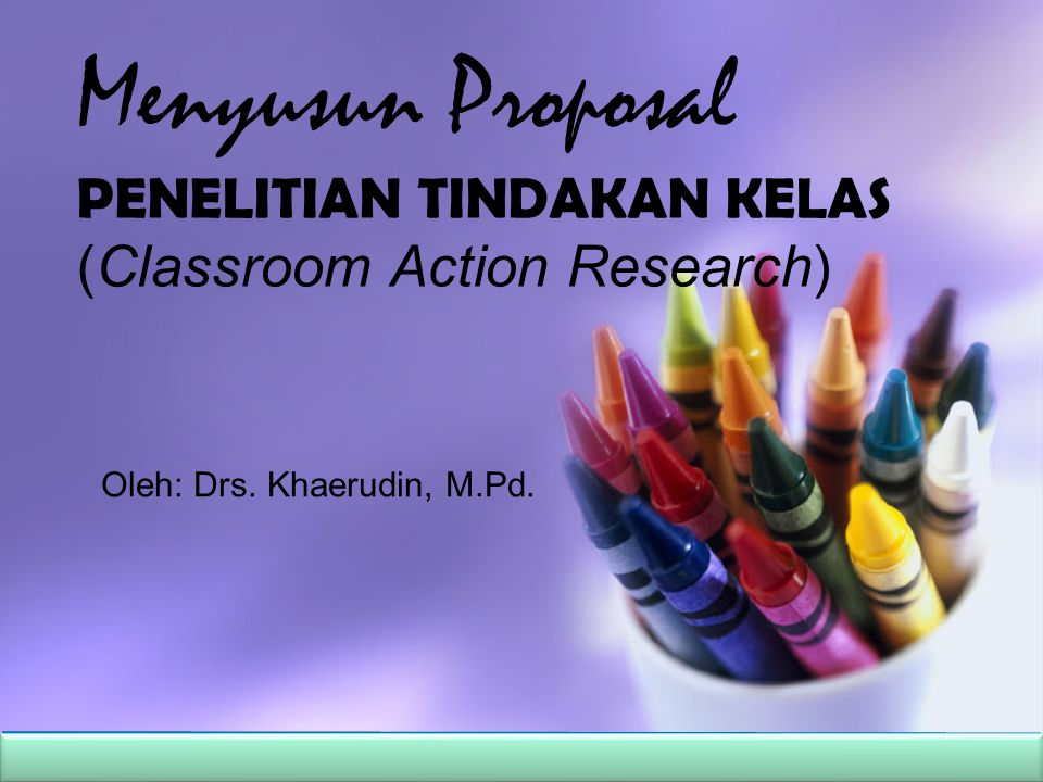 Menyusun Proposal PENELITIAN TINDAKAN KELAS (Classroom Action Research)