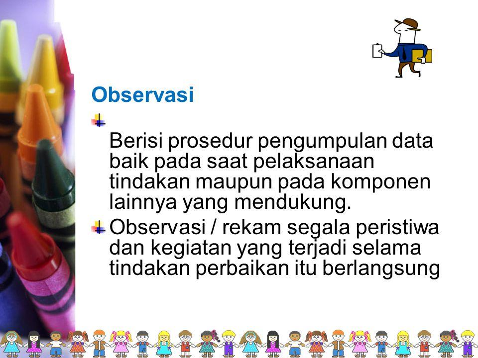 Observasi Berisi prosedur pengumpulan data baik pada saat pelaksanaan tindakan maupun pada komponen lainnya yang mendukung.