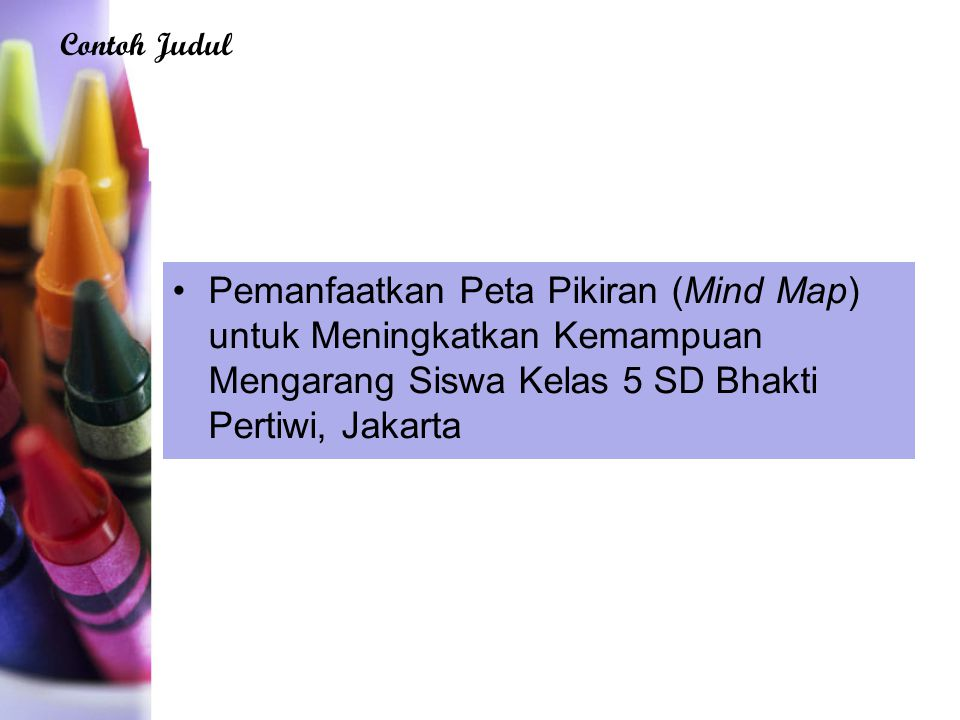 Contoh Judul Pemanfaatkan Peta Pikiran (Mind Map) untuk Meningkatkan Kemampuan Mengarang Siswa Kelas 5 SD Bhakti Pertiwi, Jakarta.