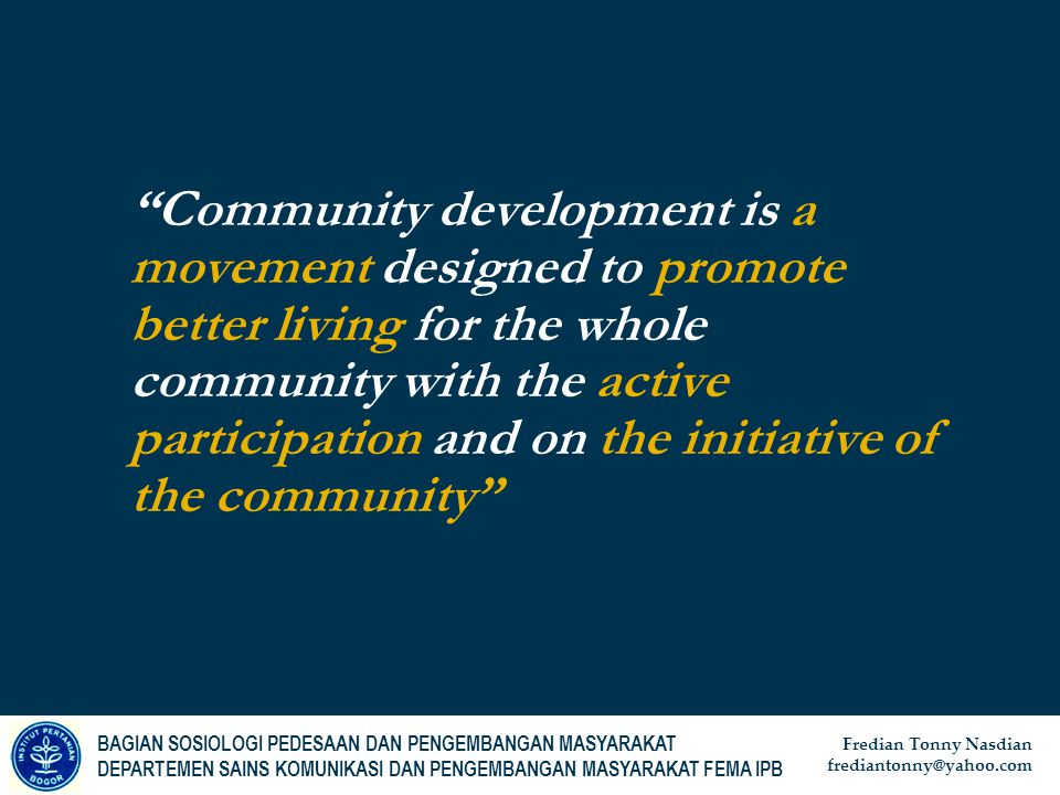 Community development is a movement designed to promote better living for the whole community with the active participation and on the initiative of the community