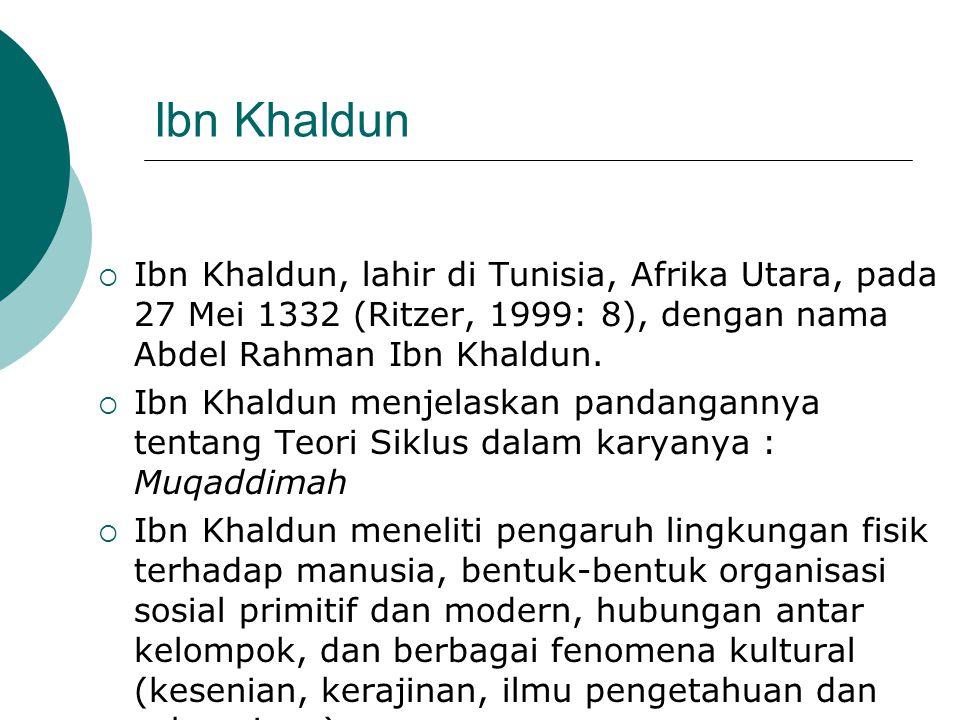 Ibn Khaldun Ibn Khaldun, lahir di Tunisia, Afrika Utara, pada 27 Mei 1332 (Ritzer, 1999: 8), dengan nama Abdel Rahman Ibn Khaldun.