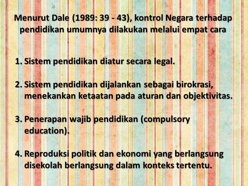 Menurut Dale (1989: 39 - 43), kontrol Negara terhadap pendidikan umumnya dilakukan melalui empat cara