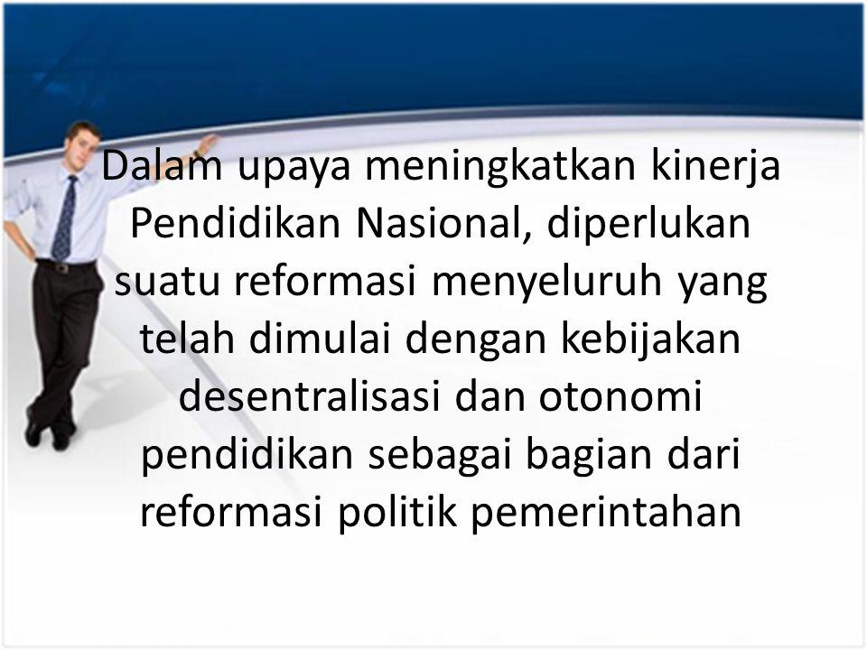 Dalam upaya meningkatkan kinerja Pendidikan Nasional, diperlukan suatu reformasi menyeluruh yang telah dimulai dengan kebijakan desentralisasi dan otonomi pendidikan sebagai bagian dari reformasi politik pemerintahan