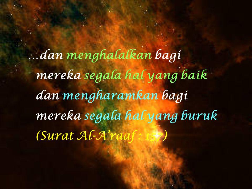 …dan menghalalkan bagi mereka segala hal yang baik dan mengharamkan bagi mereka segala hal yang buruk (Surat Al-A'raaf : 157)