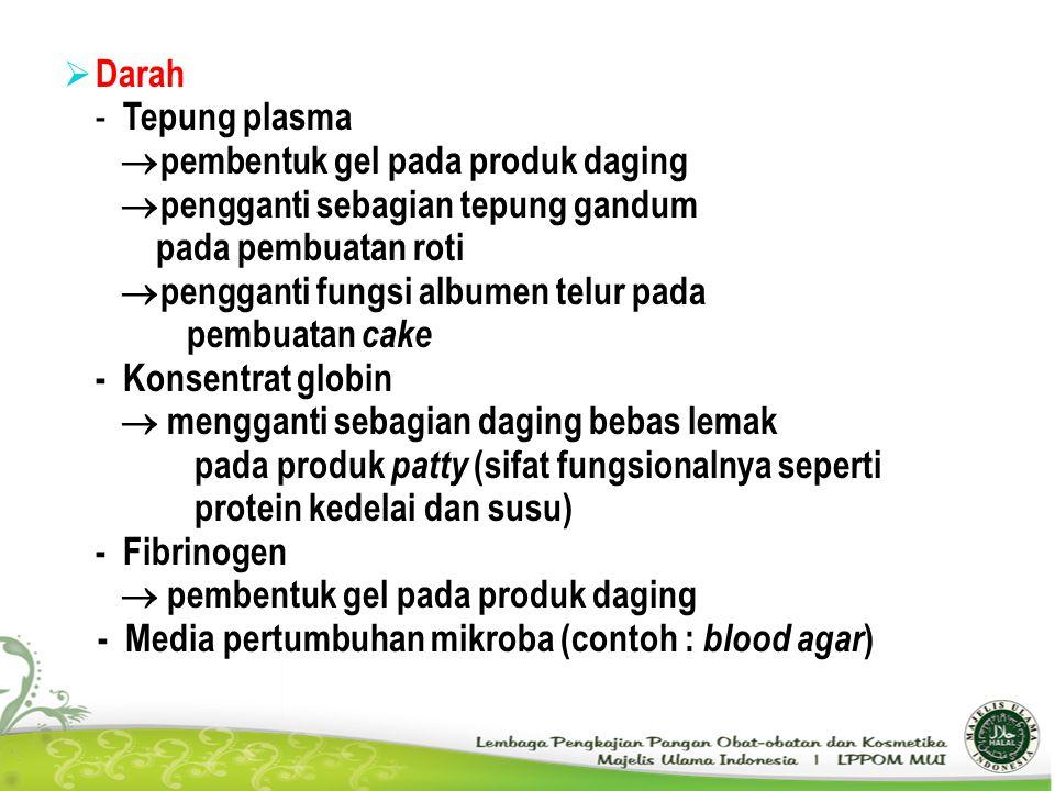 Darah - Tepung plasma. pembentuk gel pada produk daging. pengganti sebagian tepung gandum. pada pembuatan roti.