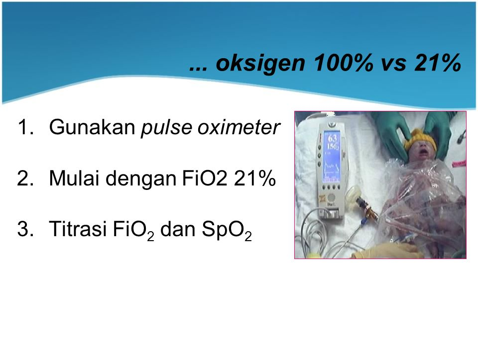 ... oksigen 100% vs 21% Gunakan pulse oximeter Mulai dengan FiO2 21%