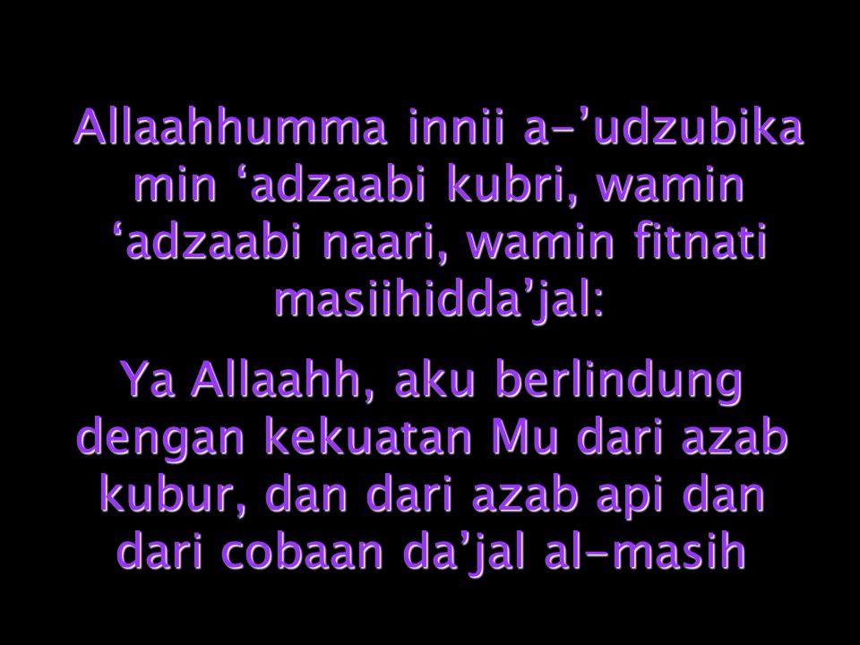 Allaahhumma innii a-'udzubika min 'adzaabi kubri, wamin 'adzaabi naari, wamin fitnati masiihidda'jal: