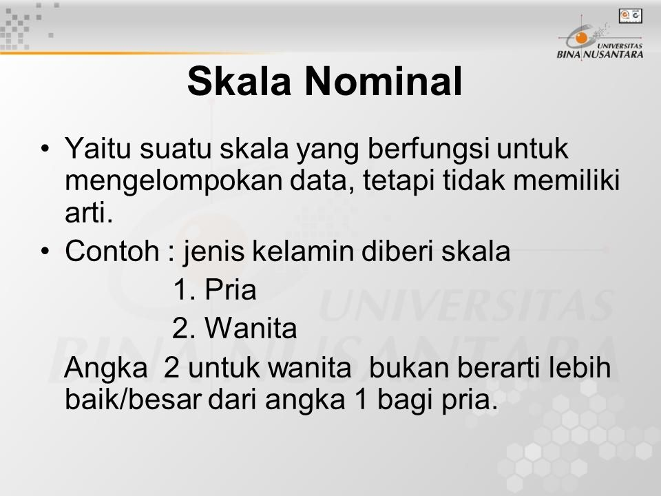 Skala Nominal Yaitu suatu skala yang berfungsi untuk mengelompokan data, tetapi tidak memiliki arti.