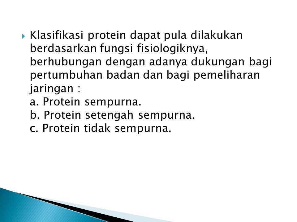 Klasifikasi protein dapat pula dilakukan berdasarkan fungsi fisiologiknya, berhubungan dengan adanya dukungan bagi pertumbuhan badan dan bagi pemeliharan jaringan : a.