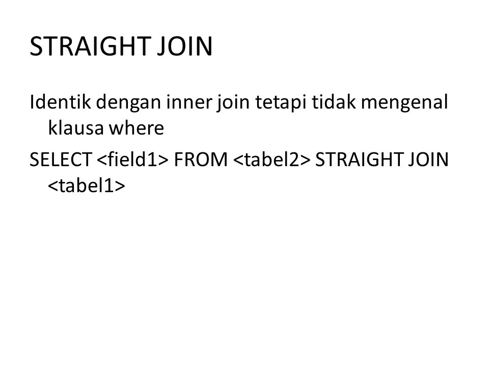 STRAIGHT JOIN Identik dengan inner join tetapi tidak mengenal klausa where SELECT <field1> FROM <tabel2> STRAIGHT JOIN <tabel1>
