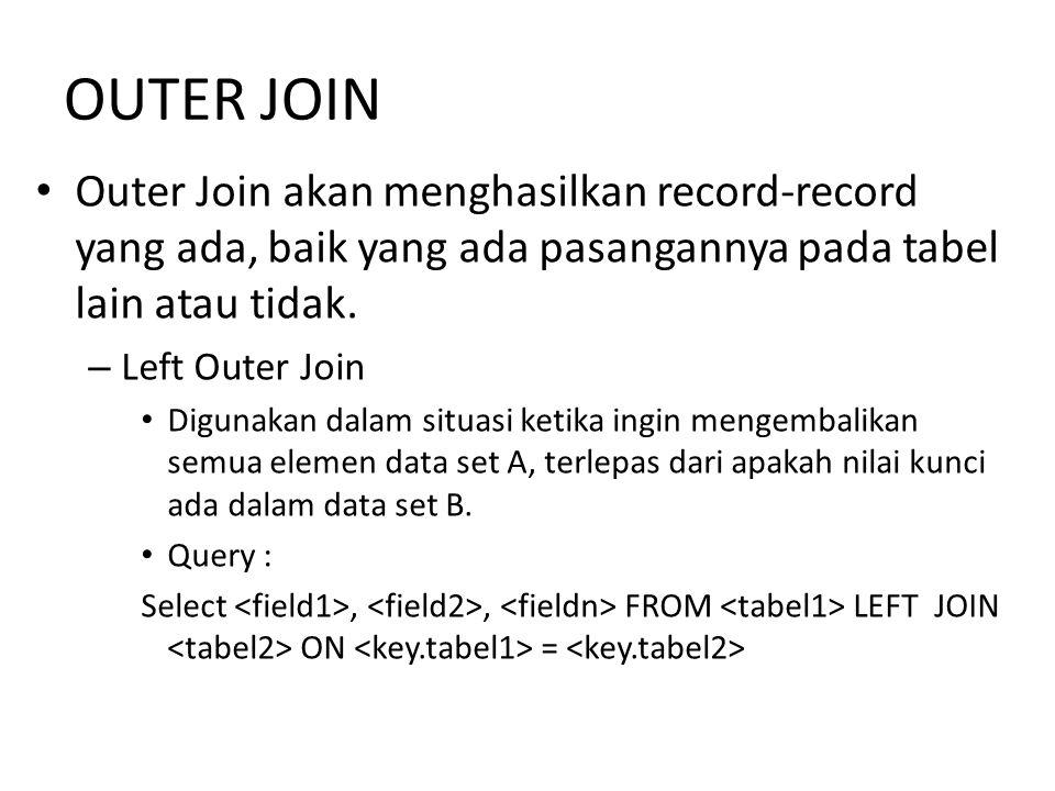 OUTER JOIN Outer Join akan menghasilkan record-record yang ada, baik yang ada pasangannya pada tabel lain atau tidak.