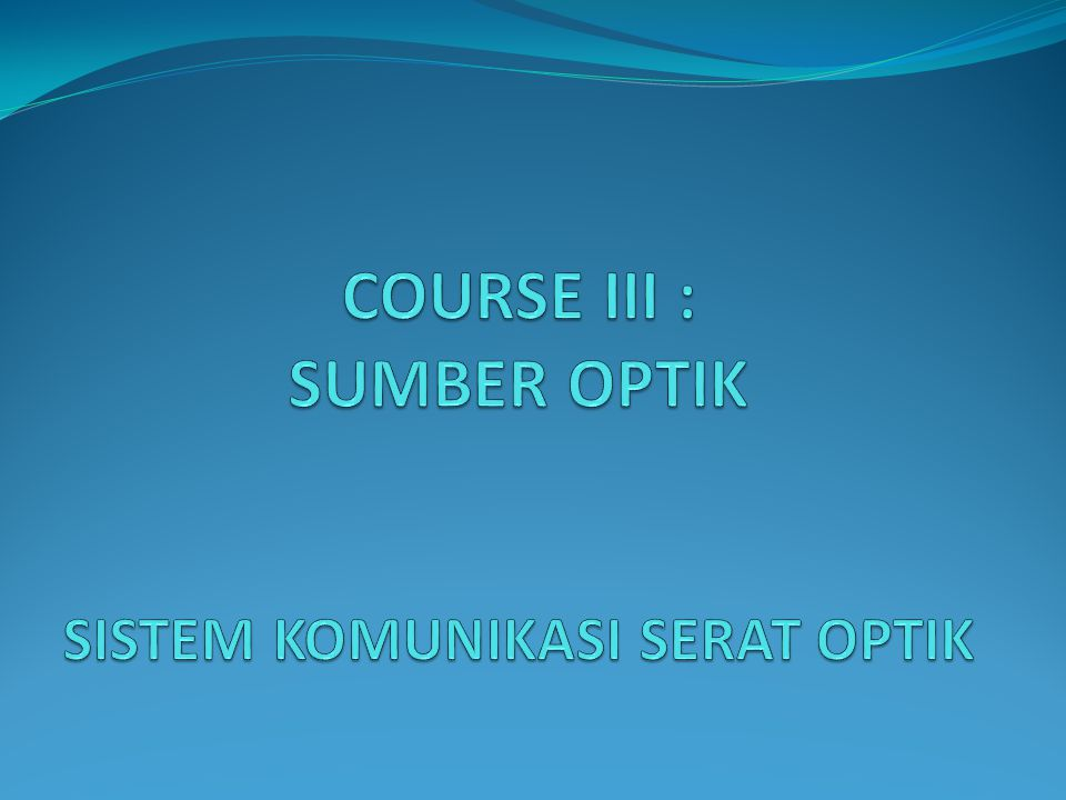 COURSE III : SUMBER OPTIK SISTEM KOMUNIKASI SERAT OPTIK