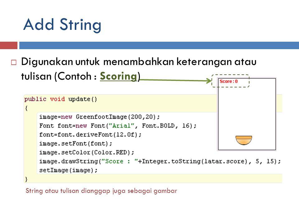 Add String Digunakan untuk menambahkan keterangan atau tulisan (Contoh : Scoring) String atau tulisan dianggap juga sebagai gambar.