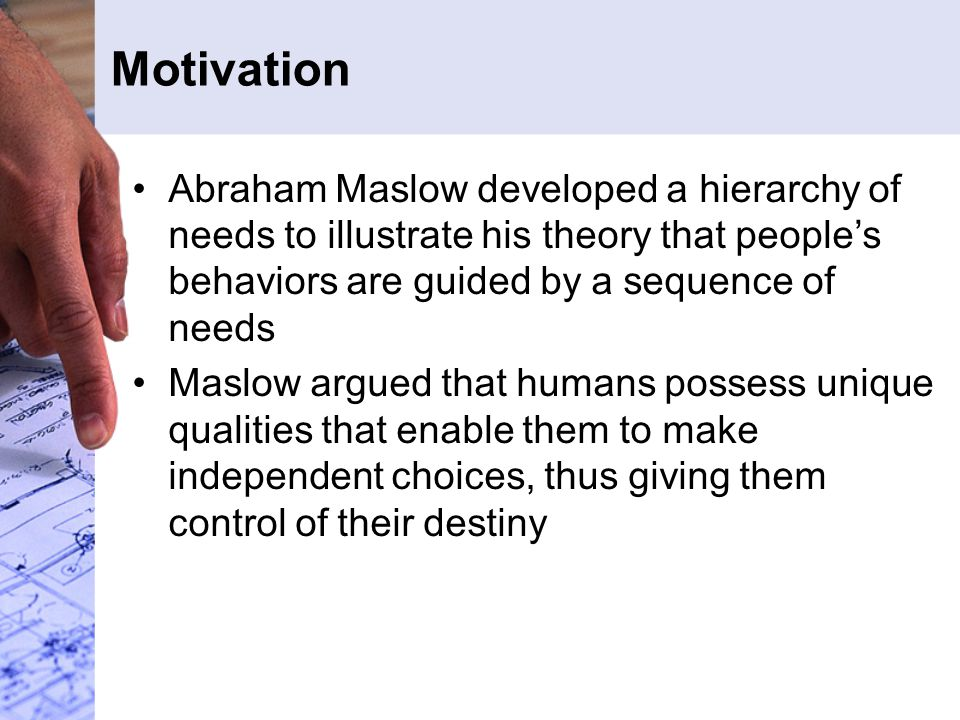 Motivation Abraham Maslow developed a hierarchy of needs to illustrate his theory that people's behaviors are guided by a sequence of needs.