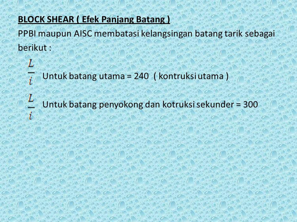 BLOCK SHEAR ( Efek Panjang Batang ) PPBI maupun AISC membatasi kelangsingan batang tarik sebagai berikut : Untuk batang utama = 240 ( kontruksi utama ) Untuk batang penyokong dan kotruksi sekunder = 300