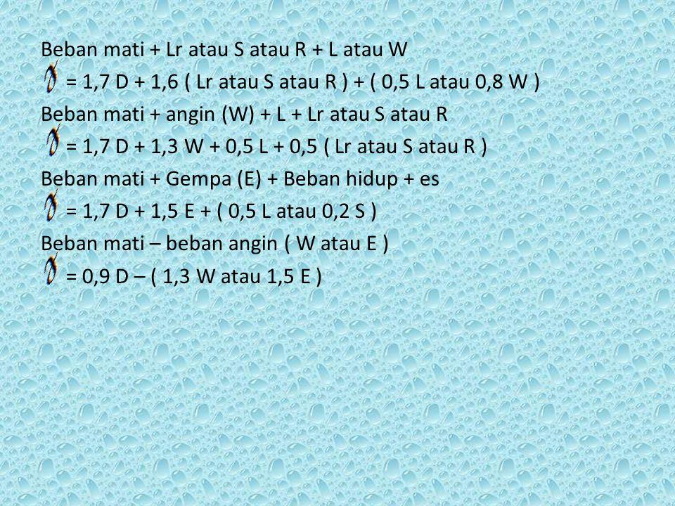 Beban mati + Lr atau S atau R + L atau W = 1,7 D + 1,6 ( Lr atau S atau R ) + ( 0,5 L atau 0,8 W ) Beban mati + angin (W) + L + Lr atau S atau R = 1,7 D + 1,3 W + 0,5 L + 0,5 ( Lr atau S atau R ) Beban mati + Gempa (E) + Beban hidup + es = 1,7 D + 1,5 E + ( 0,5 L atau 0,2 S ) Beban mati – beban angin ( W atau E ) = 0,9 D – ( 1,3 W atau 1,5 E )