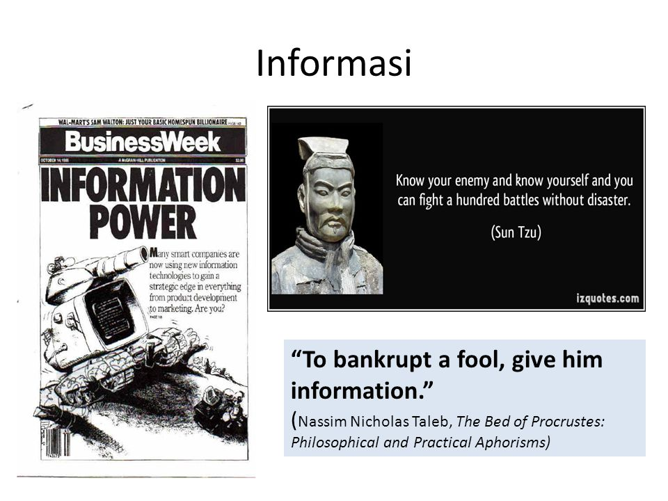 Informasi To bankrupt a fool, give him information. (Nassim Nicholas Taleb, The Bed of Procrustes: Philosophical and Practical Aphorisms)