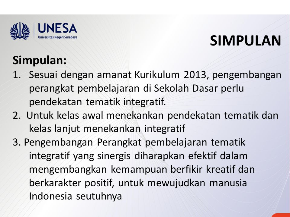 SIMPULAN Simpulan: Sesuai dengan amanat Kurikulum 2013, pengembangan perangkat pembelajaran di Sekolah Dasar perlu pendekatan tematik integratif.