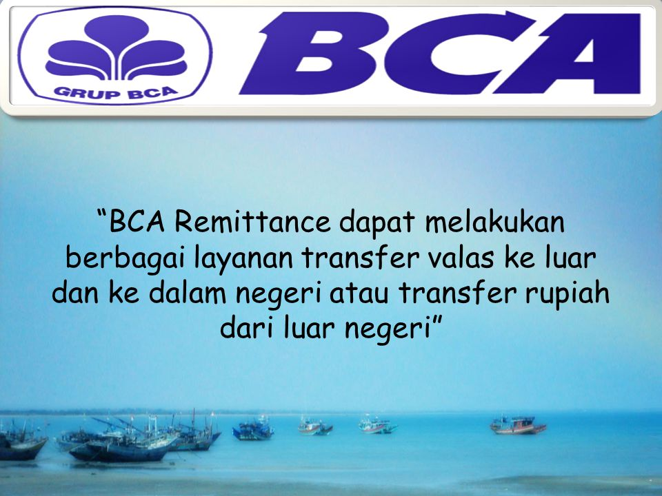 BCA Remittance dapat melakukan berbagai layanan transfer valas ke luar dan ke dalam negeri atau transfer rupiah dari luar negeri
