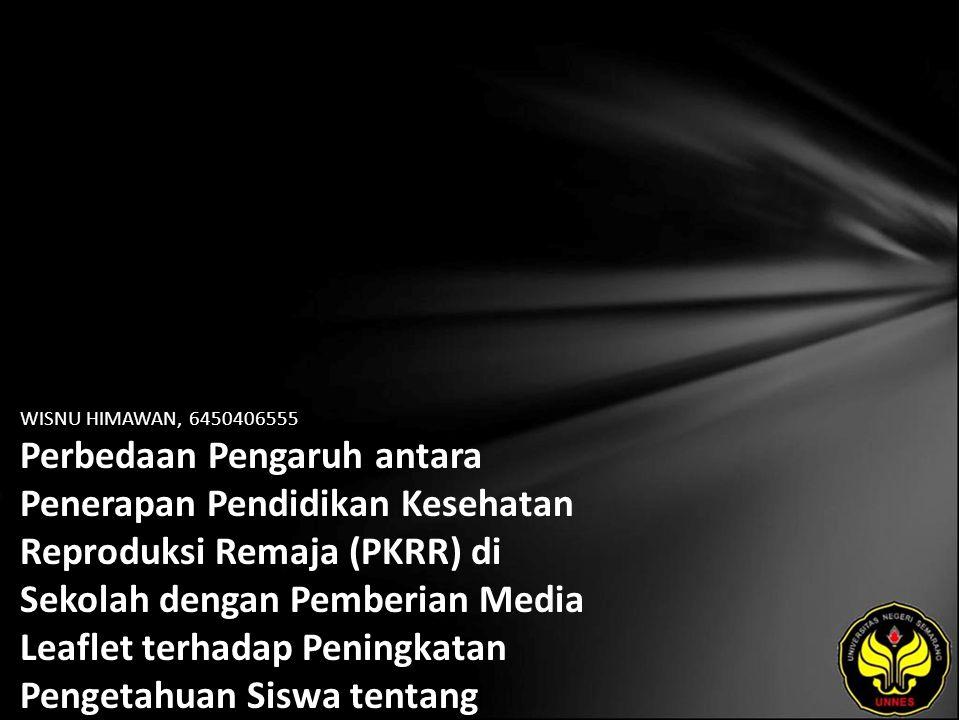 WISNU HIMAWAN, 6450406555 Perbedaan Pengaruh antara Penerapan Pendidikan Kesehatan Reproduksi Remaja (PKRR) di Sekolah dengan Pemberian Media Leaflet terhadap Peningkatan Pengetahuan Siswa tentang Kesehatan Reproduksi di SMA Muhammadiyah 2 Pemalang Tahun 2010