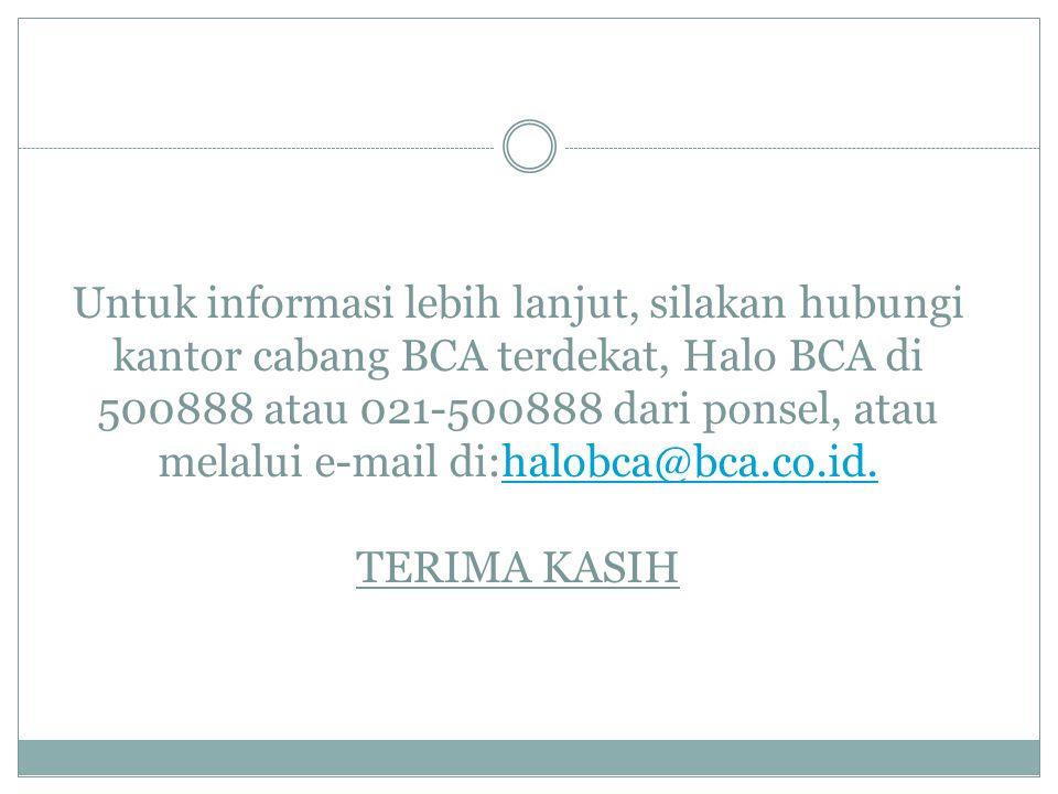 Untuk informasi lebih lanjut, silakan hubungi kantor cabang BCA terdekat, Halo BCA di 500888 atau 021-500888 dari ponsel, atau melalui e-mail di:halobca@bca.co.id.