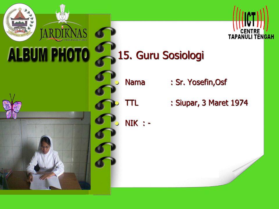 15. Guru Sosiologi Nama : Sr. Yosefin,Osf TTL : Siupar, 3 Maret 1974