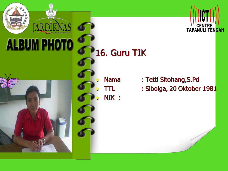 16. Guru TIK Nama : Tetti Sitohang,S.Pd TTL : Sibolga, 20 Oktober 1981